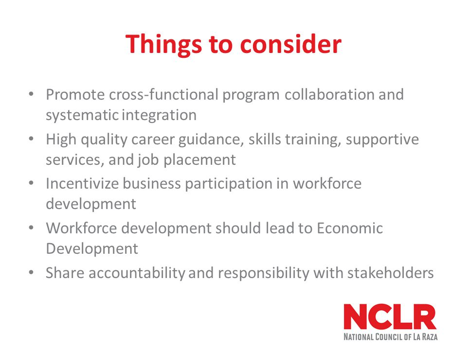Things to consider Promote cross-functional program collaboration and systematic integration High quality career guidance, skills training, supportive services, and job placement Incentivize business participation in workforce development Workforce development should lead to Economic Development Share accountability and responsibility with stakeholders