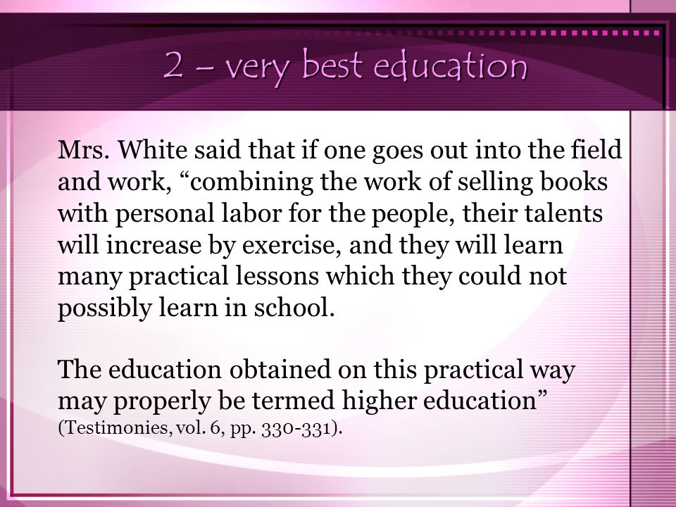 "2 – very best education Mrs. White said that if one goes out into the field and work, ""combining the work of selling books with personal labor for the"