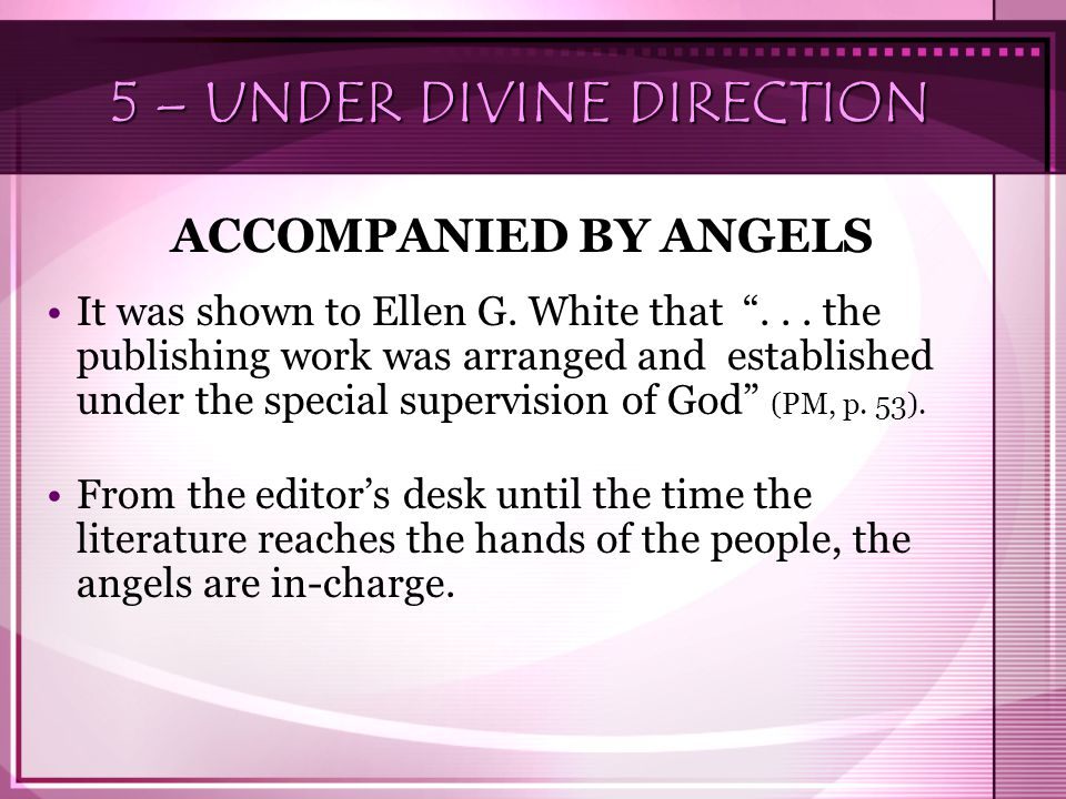 "5 – UNDER DIVINE DIRECTION ACCOMPANIED BY ANGELS It was shown to Ellen G. White that ""... the publishing work was arranged and established under the s"