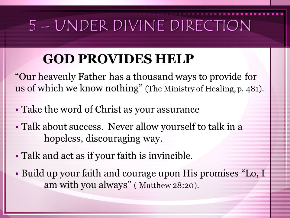 5 – UNDER DIVINE DIRECTION GOD PROVIDES HELP Our heavenly Father has a thousand ways to provide for us of which we know nothing (The Ministry of Healing, p.