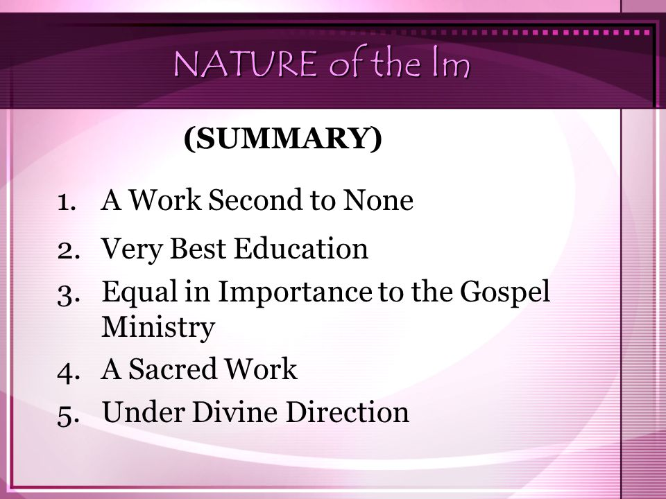 NATURE of the lm 1.A Work Second to None 2.Very Best Education 3.Equal in Importance to the Gospel Ministry 4.A Sacred Work 5.Under Divine Direction (SUMMARY)