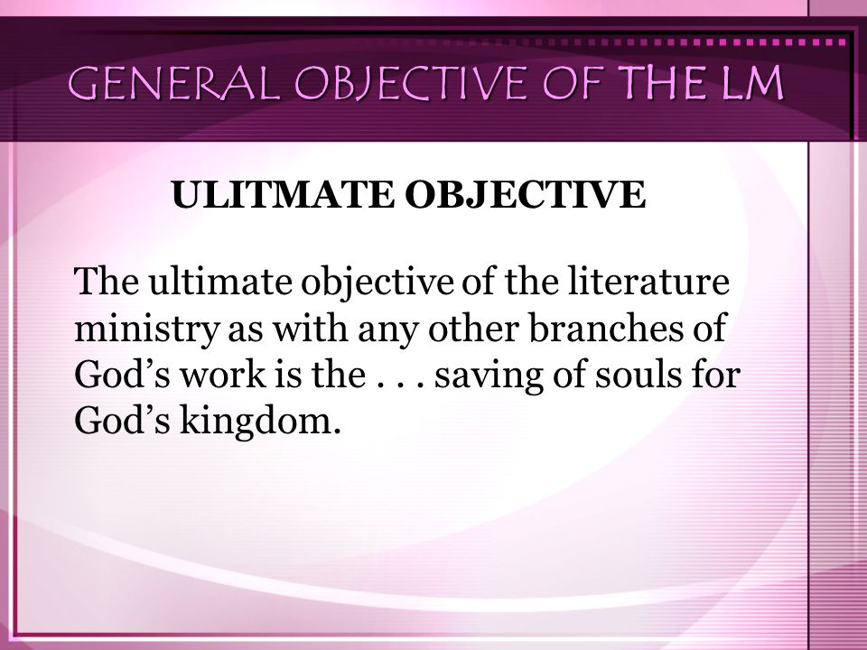 GENERAL OBJECTIVE OF THE LM ULITMATE OBJECTIVE The ultimate objective of the literature ministry as with any other branches of God's work is the...