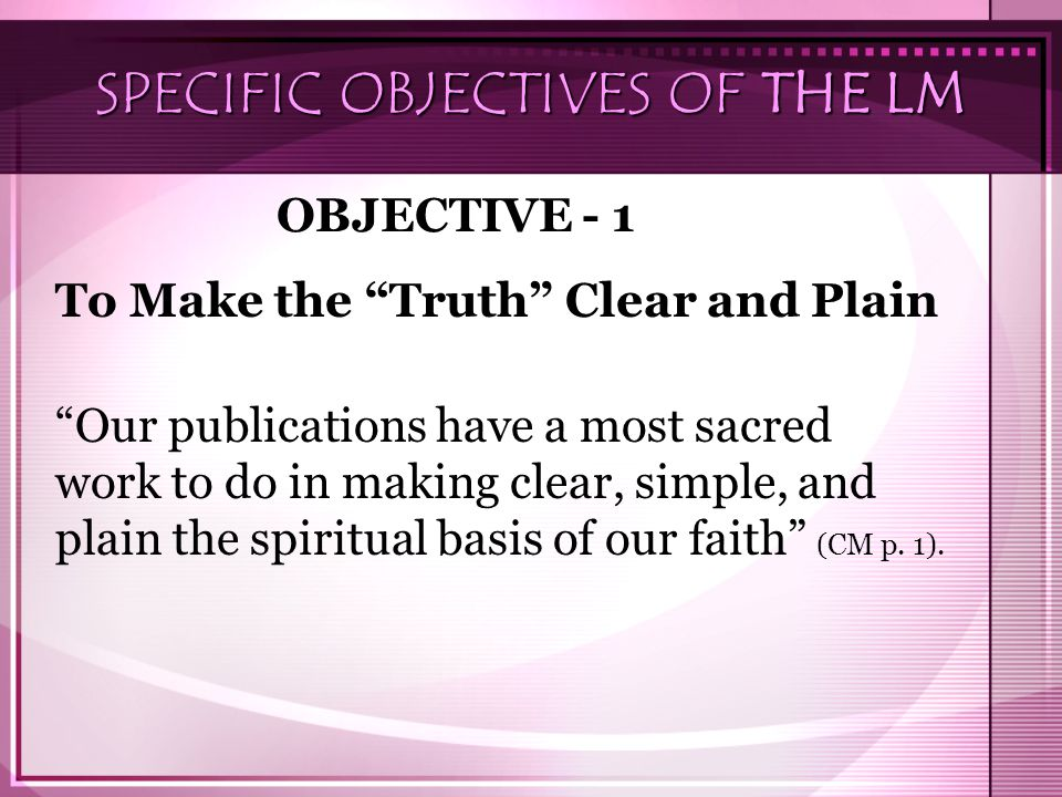"SPECIFIC OBJECTIVES OF THE LM OBJECTIVE - 1 To Make the ""Truth"" Clear and Plain ""Our publications have a most sacred work to do in making clear, simpl"