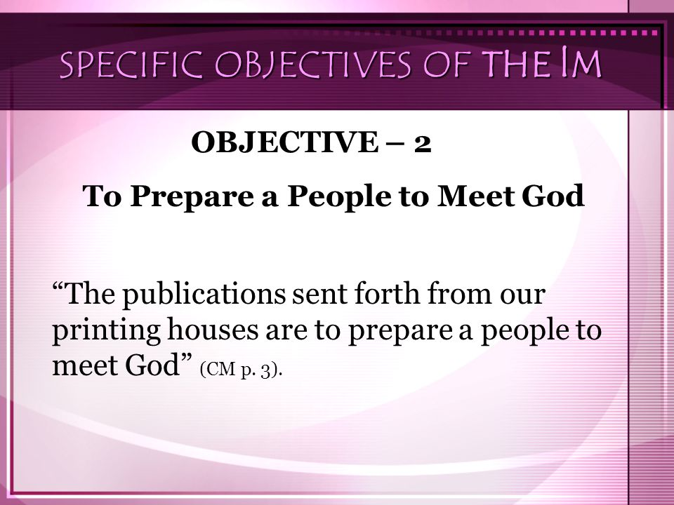 "SPECIFIC OBJECTIVES OF THE lM OBJECTIVE – 2 To Prepare a People to Meet God ""The publications sent forth from our printing houses are to prepare a peo"