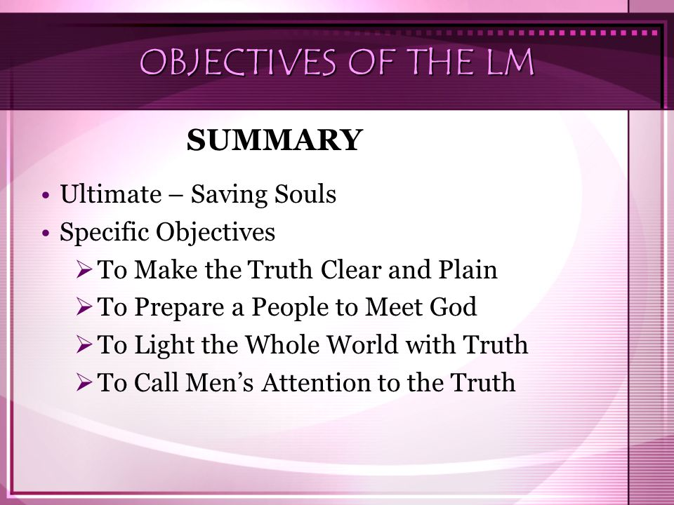 OBJECTIVES OF THE LM Ultimate – Saving Souls Specific Objectives  To Make the Truth Clear and Plain  To Prepare a People to Meet God  To Light the