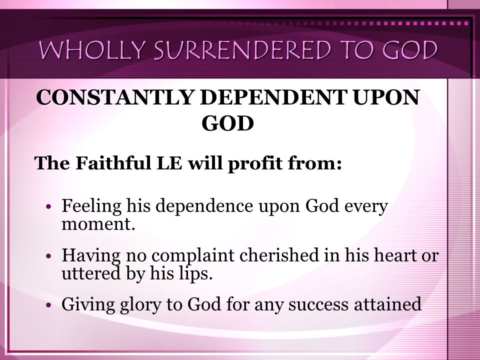 WHOLLY SURRENDERED TO GOD The Faithful LE will profit from: Feeling his dependence upon God every moment. Having no complaint cherished in his heart o