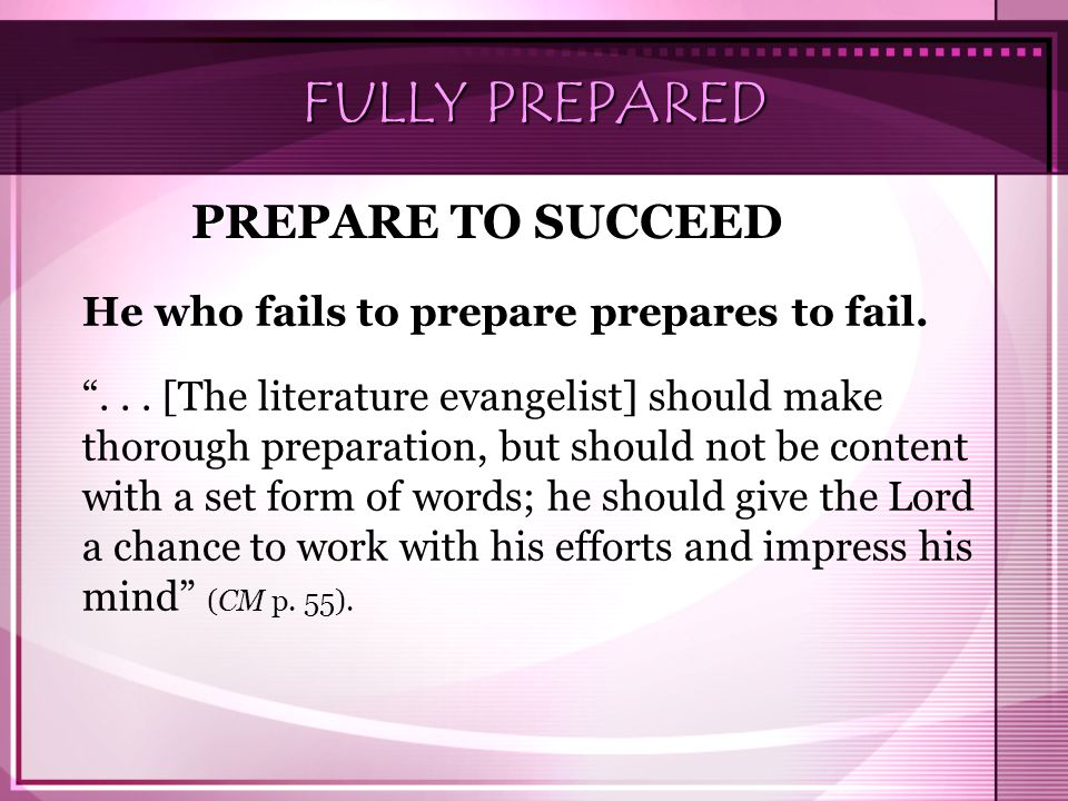 "FULLY PREPARED He who fails to prepare prepares to fail. ""... [The literature evangelist] should make thorough preparation, but should not be content"