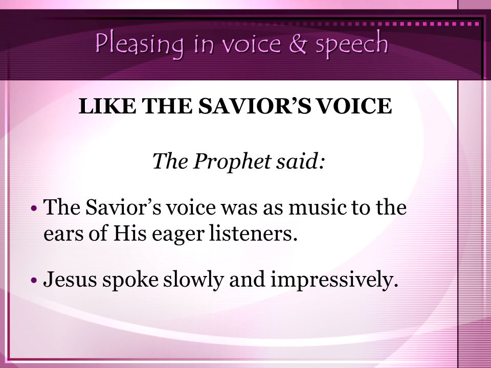 Pleasing in voice & speech The Prophet said: The Savior's voice was as music to the ears of His eager listeners. Jesus spoke slowly and impressively.