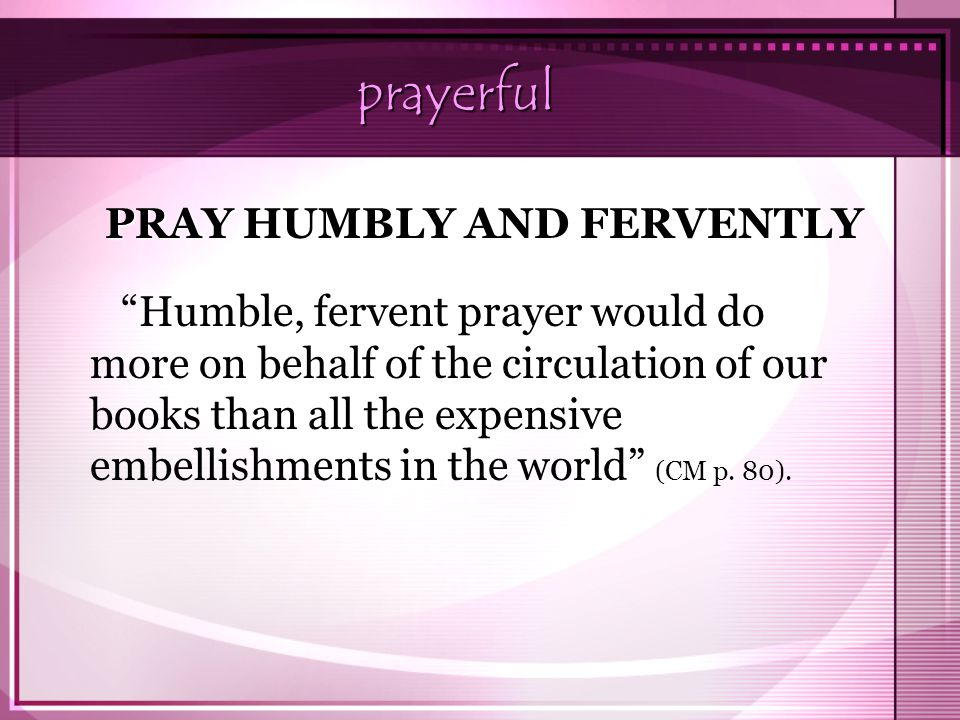 "prayerful ""Humble, fervent prayer would do more on behalf of the circulation of our books than all the expensive embellishments in the world"" (CM p. 8"