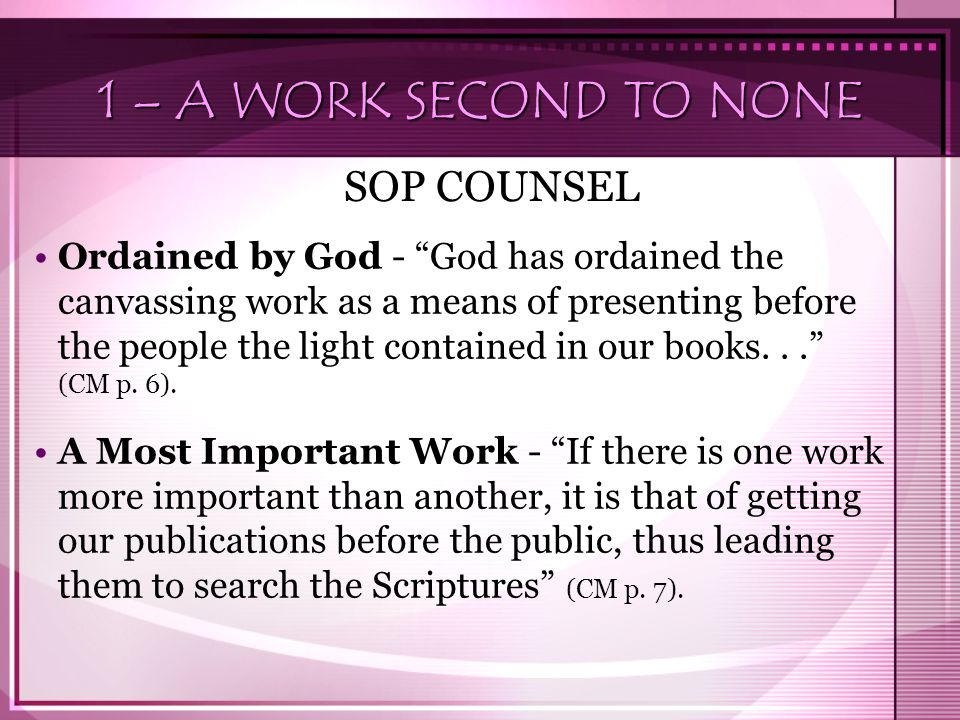 1 – A WORK SECOND TO NONE SOP COUNSEL Ordained by God - God has ordained the canvassing work as a means of presenting before the people the light contained in our books... (CM p.