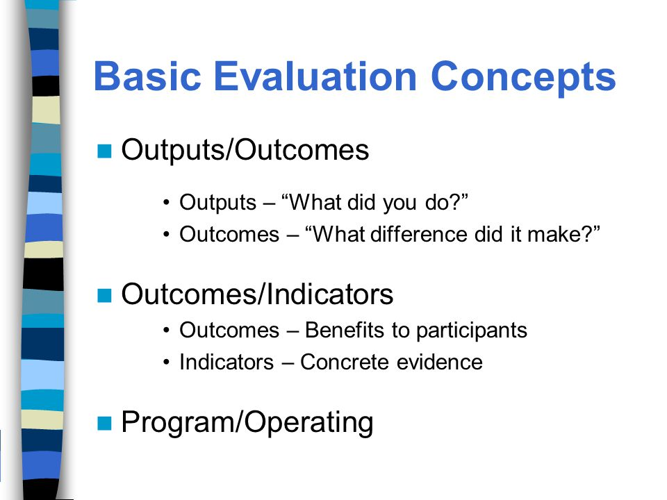Basic Evaluation Concepts Outputs/Outcomes Outputs – What did you do Outcomes – What difference did it make Outcomes/Indicators Outcomes – Benefits to participants Indicators – Concrete evidence Program/Operating