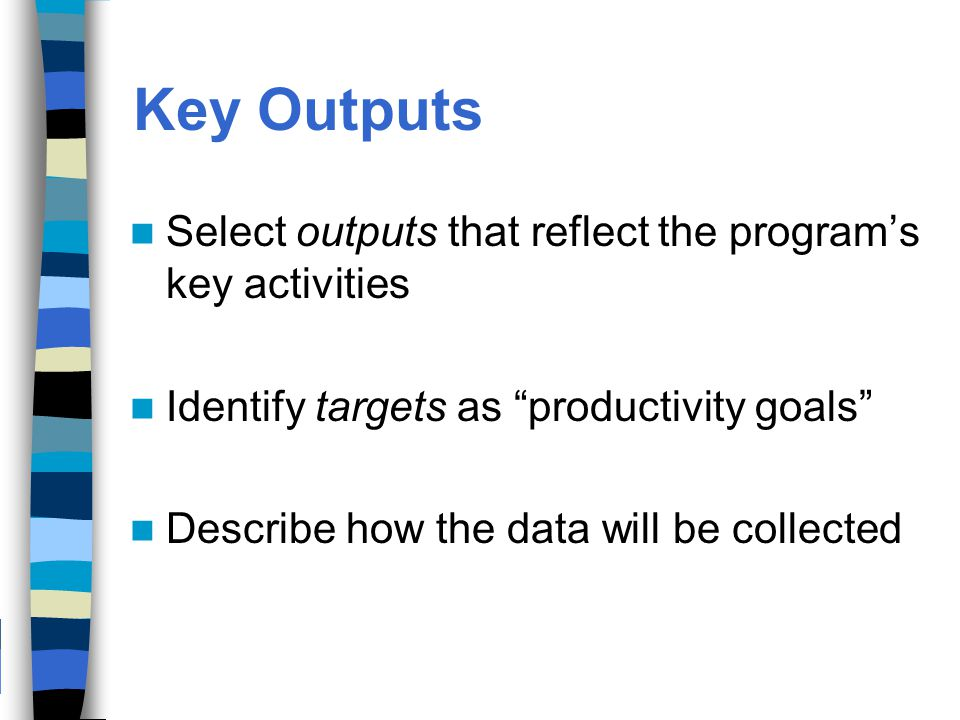 Key Outputs Select outputs that reflect the program's key activities Identify targets as productivity goals Describe how the data will be collected