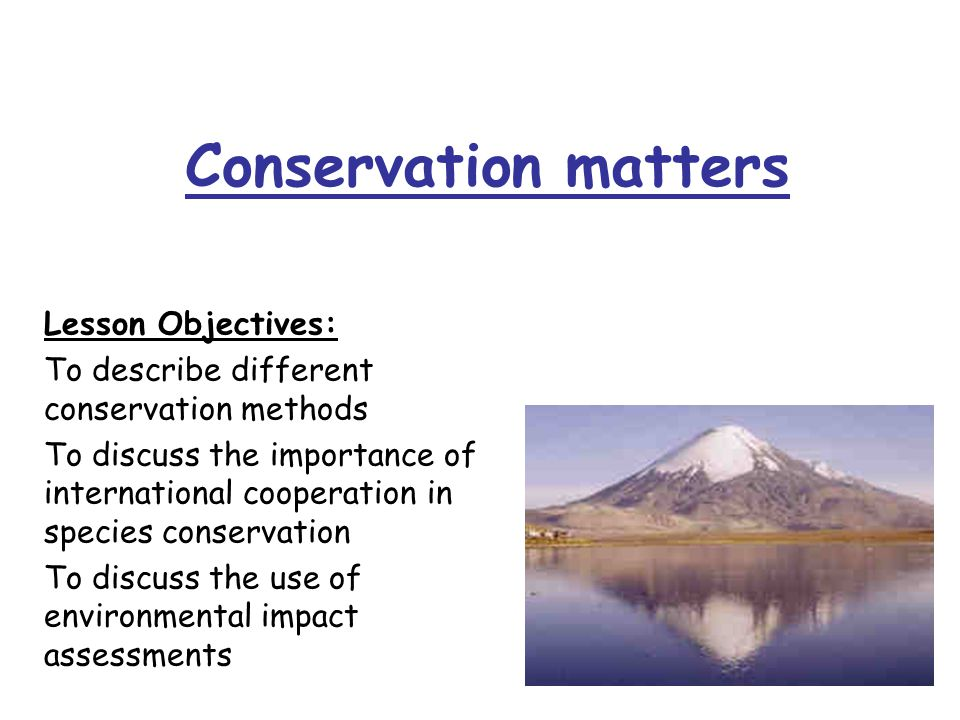 Conservation matters Lesson Objectives: To describe different conservation methods To discuss the importance of international cooperation in species conservation To discuss the use of environmental impact assessments