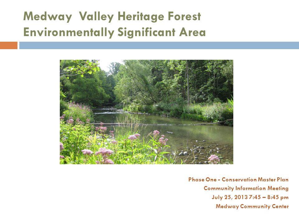 Medway Valley Heritage Forest Environmentally Significant Area Phase One - Conservation Master Plan Community Information Meeting July 25, 2013 7:45 – 8:45 pm Medway Community Center
