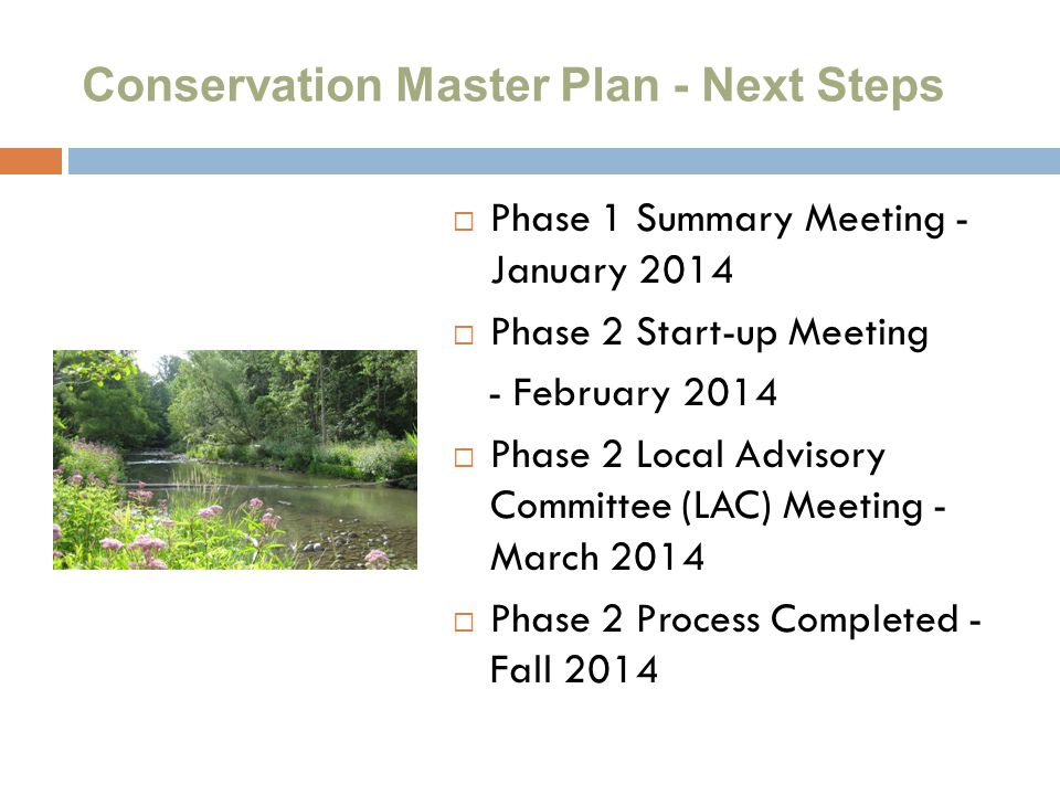 Conservation Master Plan - Next Steps  Phase 1 Summary Meeting - January 2014  Phase 2 Start-up Meeting - February 2014  Phase 2 Local Advisory Committee (LAC) Meeting - March 2014  Phase 2 Process Completed - Fall 2014