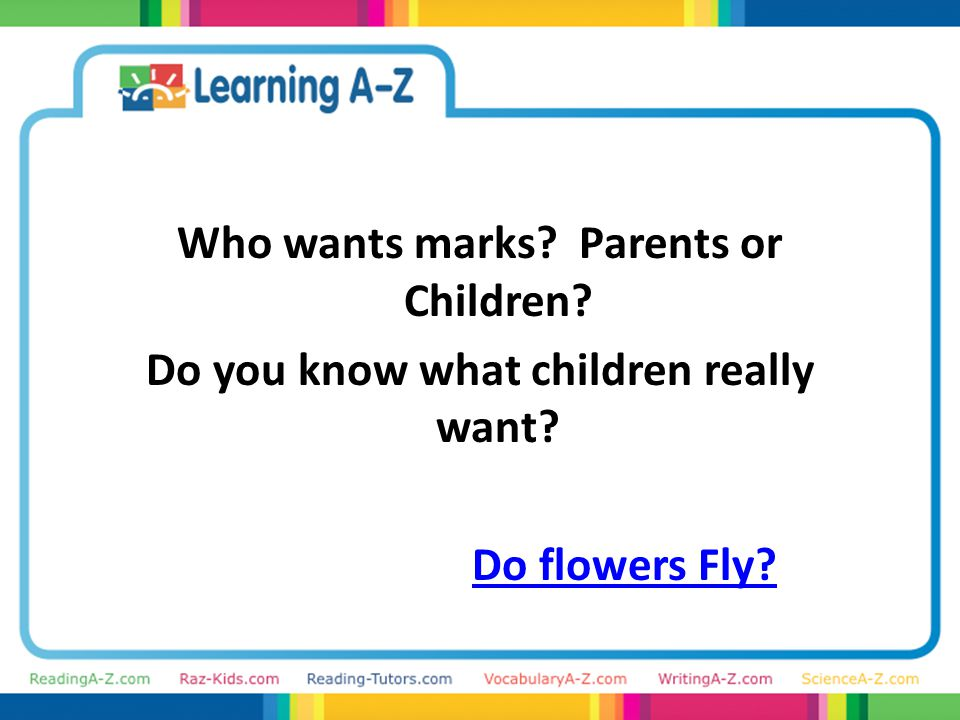 Who wants marks Parents or Children Do you know what children really want Do flowers Fly