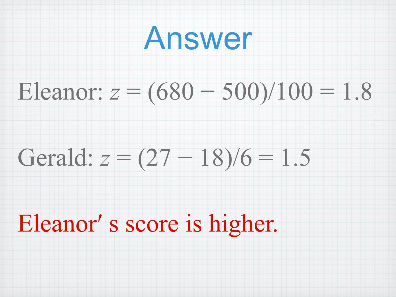 Answer Eleanor: z = (680 − 500)/100 = 1.8 Gerald: z = (27 − 18)/6 = 1.5 Eleanor′ s score is higher.