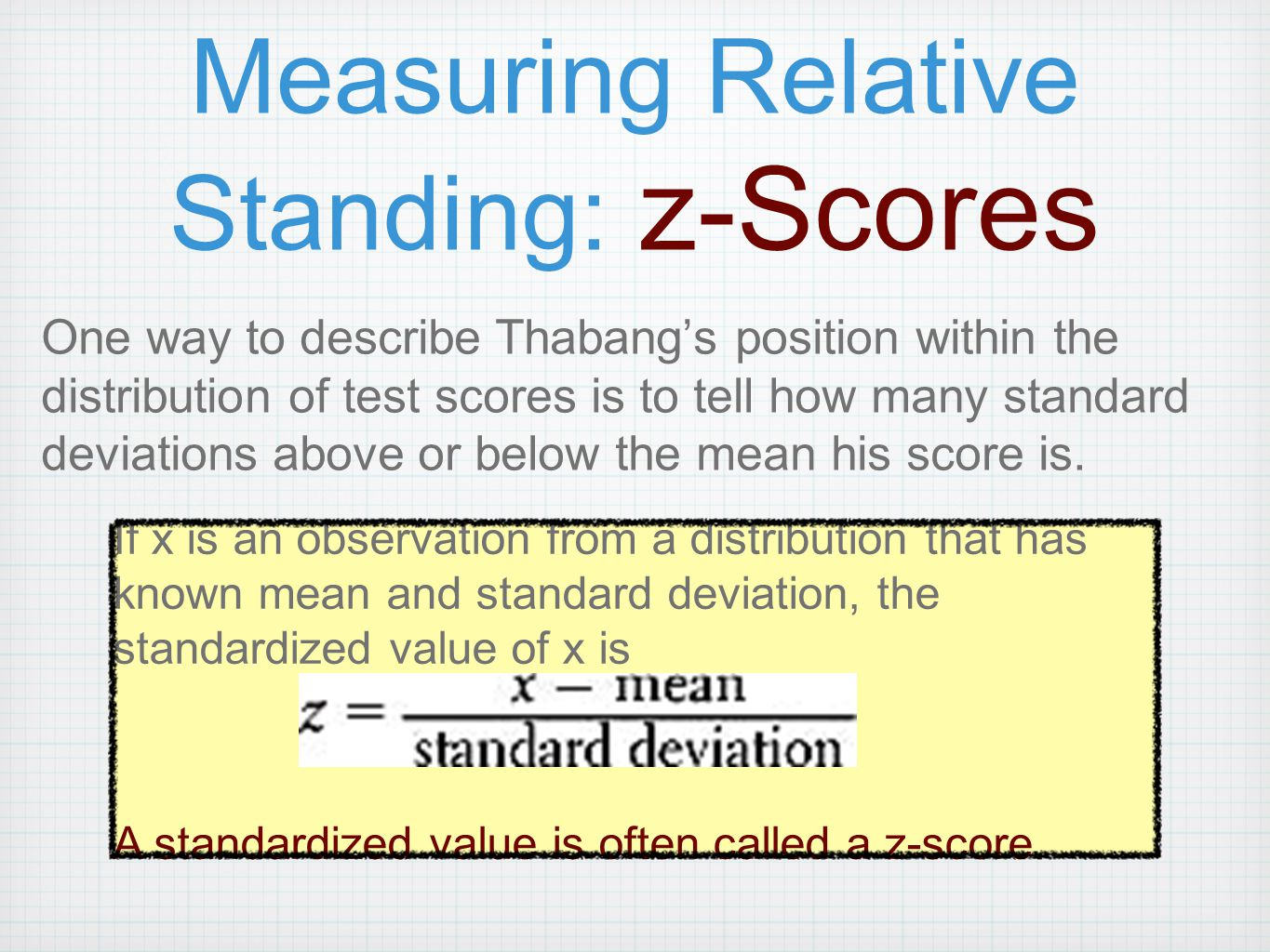 Measuring Relative Standing: z-Scores One way to describe Thabang's position within the distribution of test scores is to tell how many standard devia