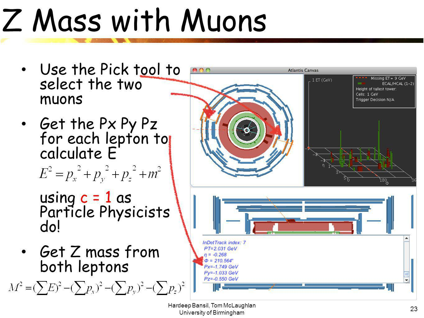 Hardeep Bansil, Tom McLaughlan University of Birmingham 23 Z Mass with Muons Use the Pick tool to select the two muons Get the Px Py Pz for each lepton to calculate E using c = 1 as Particle Physicists do.