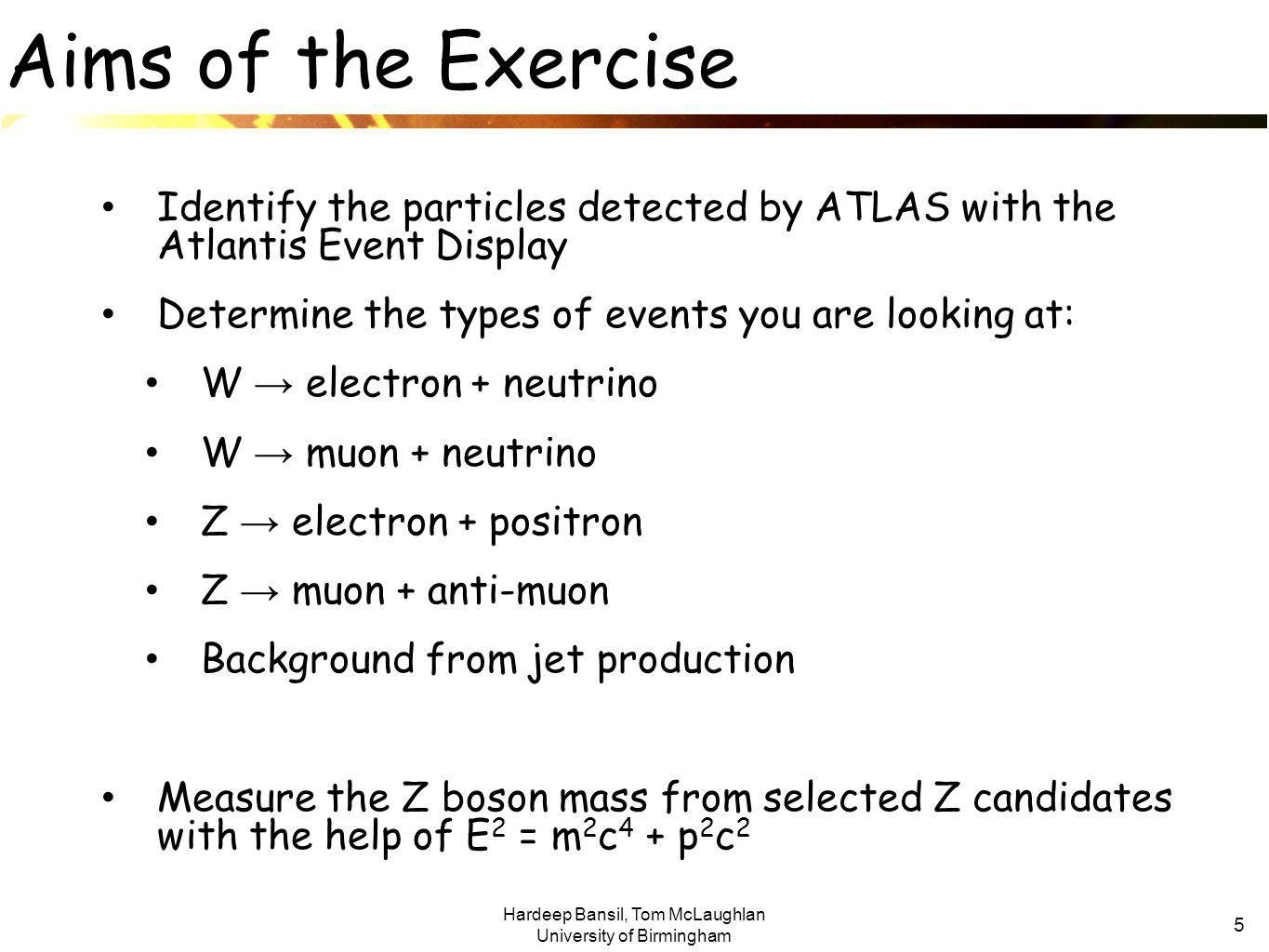 Hardeep Bansil, Tom McLaughlan University of Birmingham 5 Aims of the Exercise Identify the particles detected by ATLAS with the Atlantis Event Display Determine the types of events you are looking at: W → electron + neutrino W → muon + neutrino Z → electron + positron Z → muon + anti-muon Background from jet production Measure the Z boson mass from selected Z candidates with the help of E 2 = m 2 c 4 + p 2 c 2
