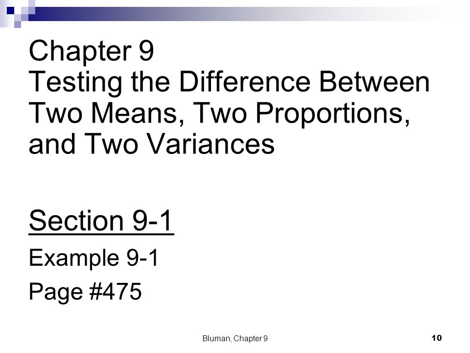 Chapter 9 Testing the Difference Between Two Means, Two Proportions, and Two Variances Section 9-1 Example 9-1 Page #475 Bluman, Chapter 9 10