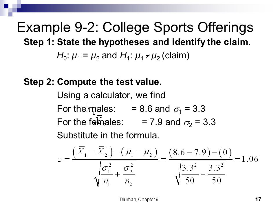 Example 9-2: College Sports Offerings Step 1: State the hypotheses and identify the claim. H 0 : μ 1 = μ 2 and H 1 : μ 1  μ 2 (claim) Step 2: Compute