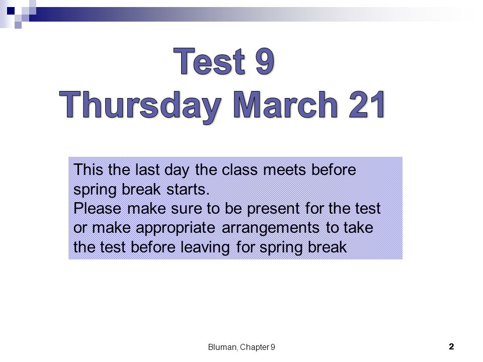 Bluman, Chapter 92 This the last day the class meets before spring break starts. Please make sure to be present for the test or make appropriate arran
