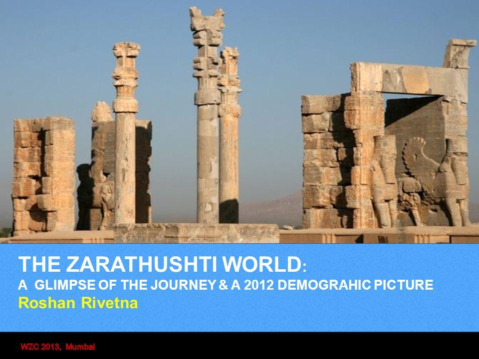 THE ZARATHUSHTI WORLD : A GLIMPSE OF THE JOURNEY & A 2012 DEMOGRAHIC PICTURE Roshan Rivetna
