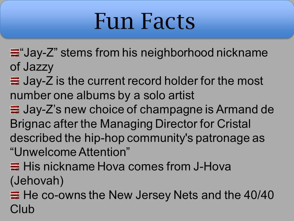 "Fun Facts ""Jay-Z"" stems from his neighborhood nickname of Jazzy Jay-Z is the current record holder for the most number one albums by a solo artist Jay"