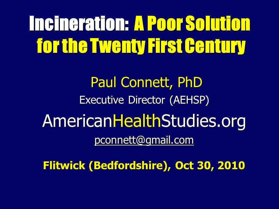 Incineration: A Poor Solution for the Twenty First Century Paul Connett, PhD Paul Connett, PhD Executive Director (AEHSP) AmericanHealthStudies.org pconnett@gmail.com Flitwick (Bedfordshire), Oct 30, 2010