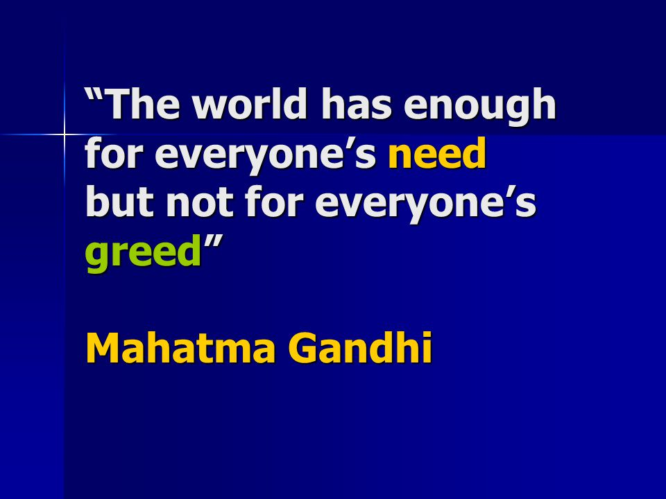 The world has enough for everyone's need but not for everyone's greed Mahatma Gandhi
