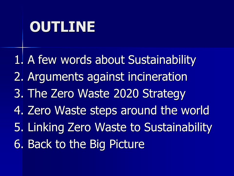 OUTLINE 1. A few words about Sustainability 2. Arguments against incineration 3. The Zero Waste 2020 Strategy 4. Zero Waste steps around the world 5.