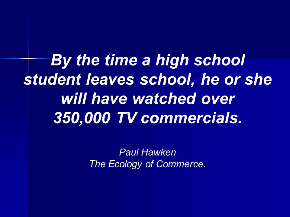 By the time a high school student leaves school, he or she will have watched over 350,000 TV commercials. Paul Hawken The Ecology of Commerce.
