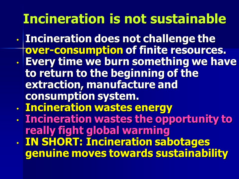Incineration is not sustainable Incineration is not sustainable Incineration does not challenge the over-consumption of finite resources.