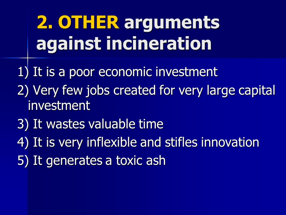 2. OTHER arguments against incineration 1) It is a poor economic investment 2) Very few jobs created for very large capital investment 3) It wastes va