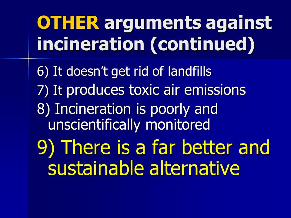 OTHER arguments against incineration (continued) 6) It doesn't get rid of landfills 7) It produces toxic air emissions 8) Incineration is poorly and unscientifically monitored 9) There is a far better and sustainable alternative