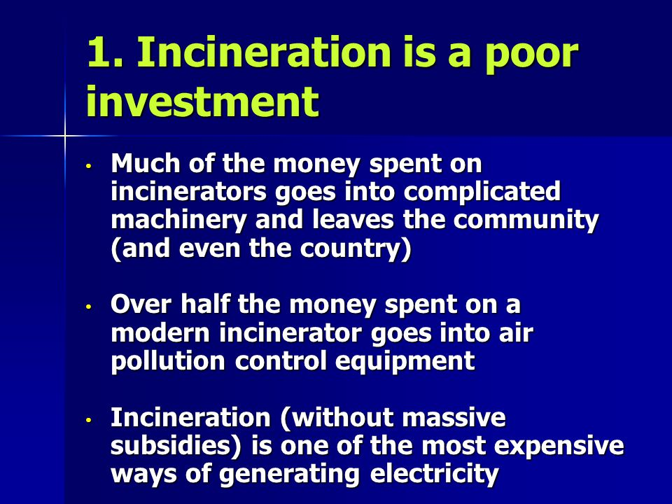 1. Incineration is a poor investment Much of the money spent on incinerators goes into complicated machinery and leaves the community (and even the co