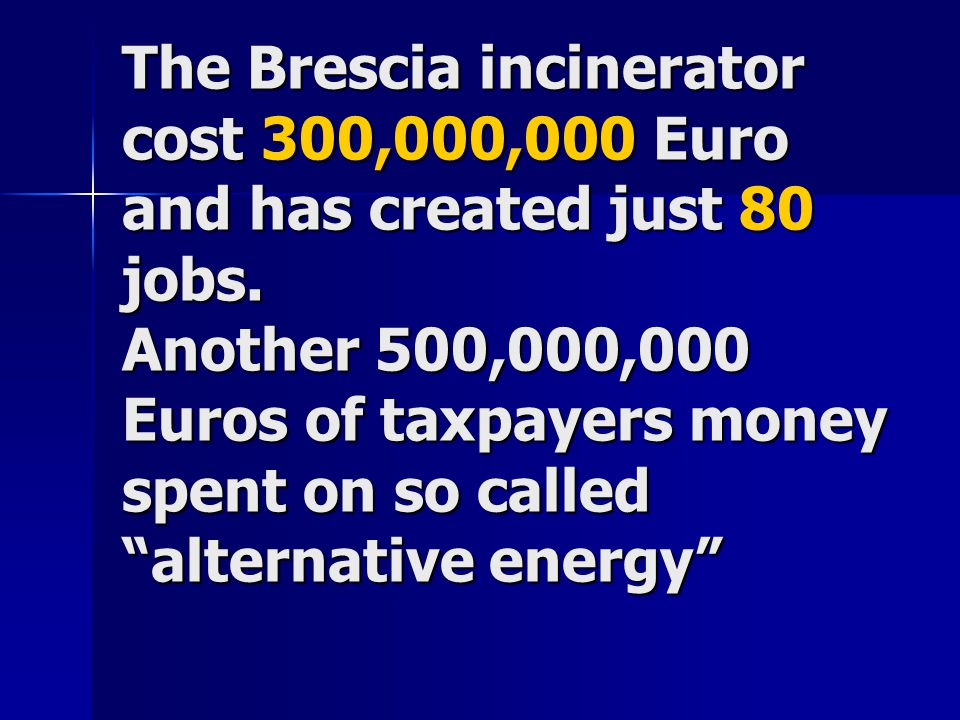 The Brescia incinerator cost 300,000,000 Euro and has created just 80 jobs.