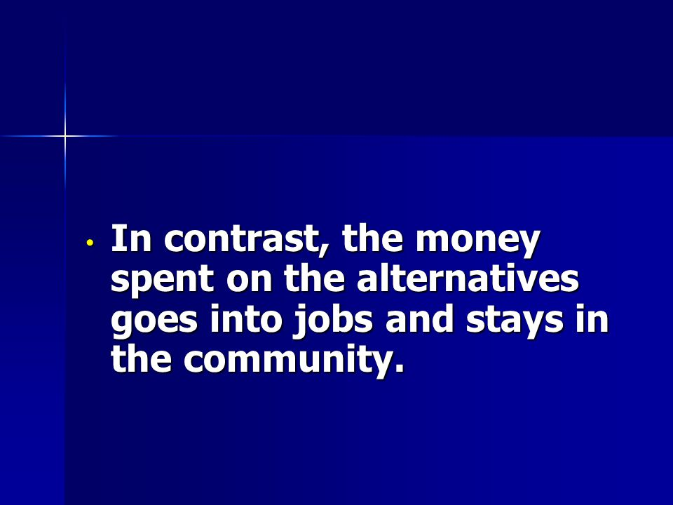 In contrast, the money spent on the alternatives goes into jobs and stays in the community. In contrast, the money spent on the alternatives goes into