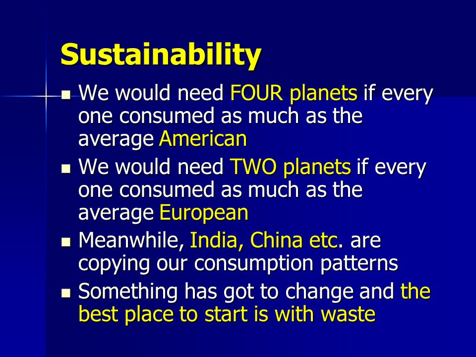 Sustainability We would need FOUR planets if every one consumed as much as the average American We would need FOUR planets if every one consumed as much as the average American We would need TWO planets if every one consumed as much as the average European We would need TWO planets if every one consumed as much as the average European Meanwhile, India, China etc.