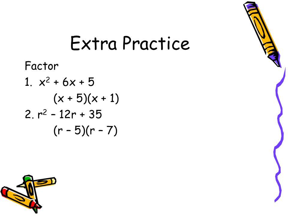 Extra Practice Factor 1. x 2 + 6x + 5 (x + 5)(x + 1) 2. r 2 – 12r + 35 (r – 5)(r – 7)