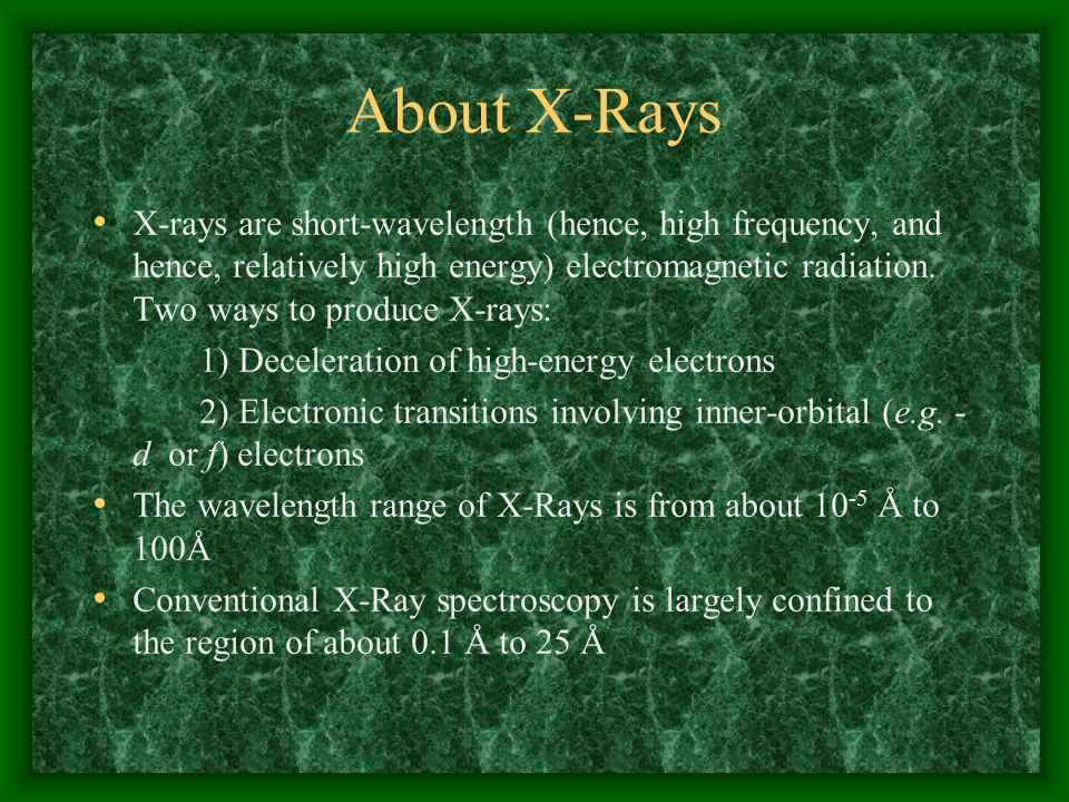 For Analytical Purposes, X-rays are Generated in Three Ways: 1) Bombardment of metal target with high-energy electron beam 2) Exposure of target material to primary X-ray beam to create a secondary beam of X-ray fluorescence 3) Use of radioactive materials whose decay patterns include X-ray emission
