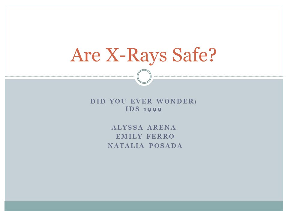 DID YOU EVER WONDER: IDS 1999 ALYSSA ARENA EMILY FERRO NATALIA POSADA Are X-Rays Safe