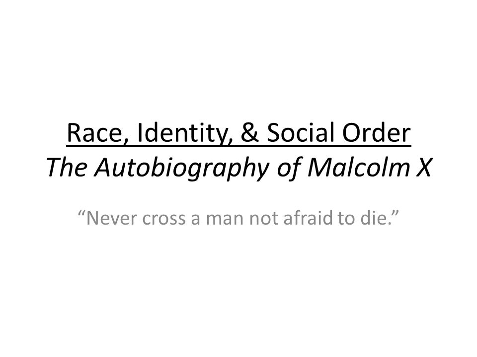 Race, Identity, & Social Order The Autobiography of Malcolm X Never cross a man not afraid to die.