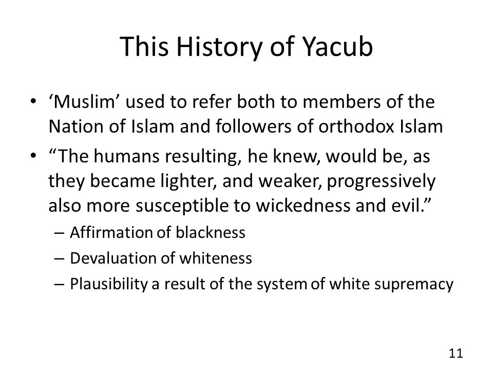 This History of Yacub 'Muslim' used to refer both to members of the Nation of Islam and followers of orthodox Islam The humans resulting, he knew, would be, as they became lighter, and weaker, progressively also more susceptible to wickedness and evil. – Affirmation of blackness – Devaluation of whiteness – Plausibility a result of the system of white supremacy 11