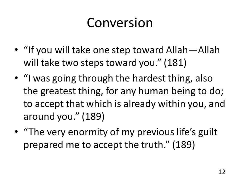 Conversion If you will take one step toward Allah—Allah will take two steps toward you. (181) I was going through the hardest thing, also the greatest thing, for any human being to do; to accept that which is already within you, and around you. (189) The very enormity of my previous life's guilt prepared me to accept the truth. (189) 12