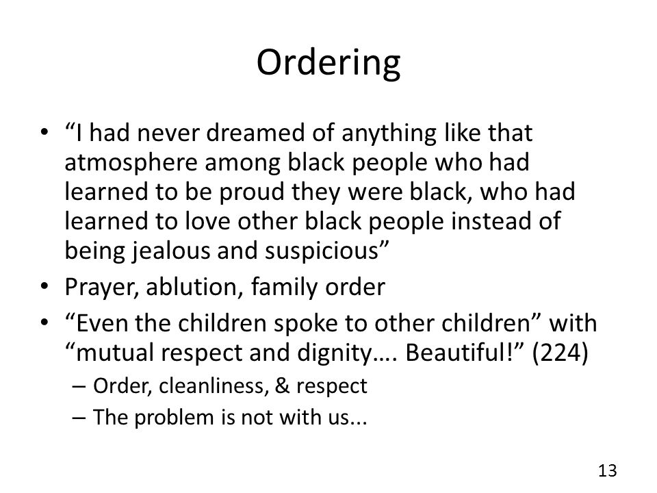 Ordering I had never dreamed of anything like that atmosphere among black people who had learned to be proud they were black, who had learned to love other black people instead of being jealous and suspicious Prayer, ablution, family order Even the children spoke to other children with mutual respect and dignity….