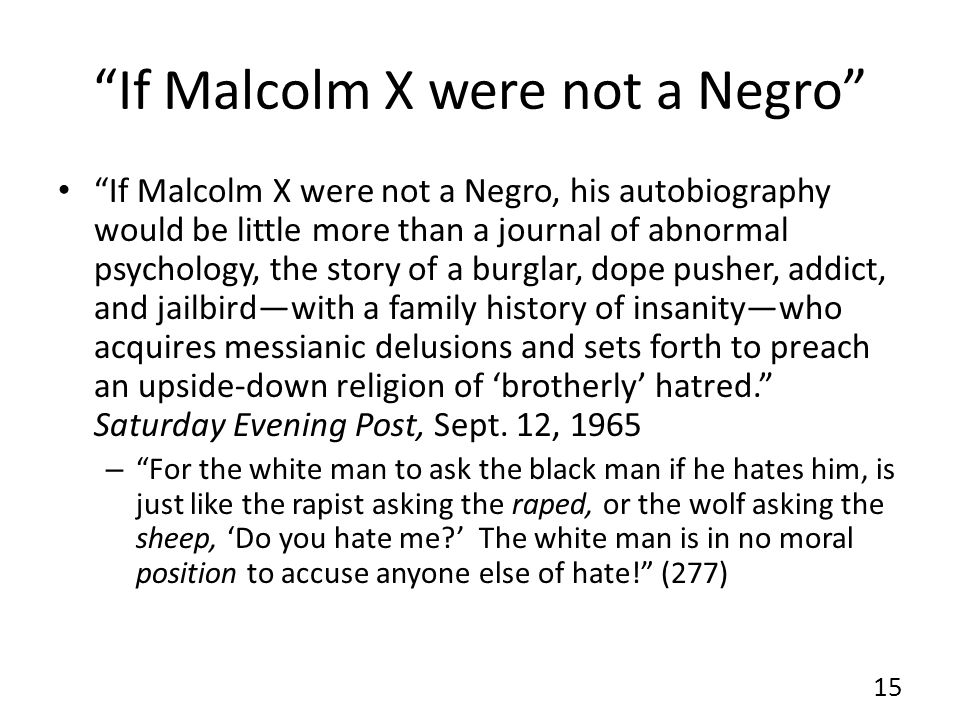 If Malcolm X were not a Negro If Malcolm X were not a Negro, his autobiography would be little more than a journal of abnormal psychology, the story of a burglar, dope pusher, addict, and jailbird—with a family history of insanity—who acquires messianic delusions and sets forth to preach an upside-down religion of 'brotherly' hatred. Saturday Evening Post, Sept.