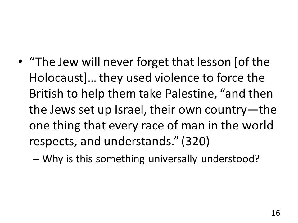 The Jew will never forget that lesson [of the Holocaust]… they used violence to force the British to help them take Palestine, and then the Jews set up Israel, their own country—the one thing that every race of man in the world respects, and understands. (320) – Why is this something universally understood.
