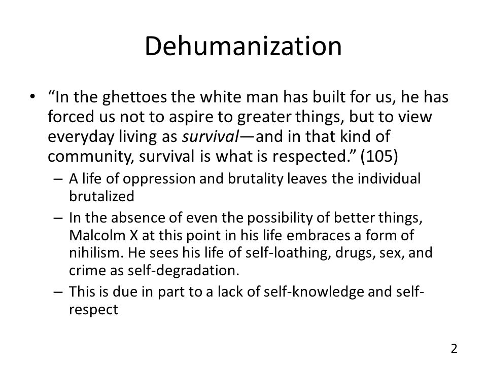 Dehumanization In the ghettoes the white man has built for us, he has forced us not to aspire to greater things, but to view everyday living as survival—and in that kind of community, survival is what is respected. (105) – A life of oppression and brutality leaves the individual brutalized – In the absence of even the possibility of better things, Malcolm X at this point in his life embraces a form of nihilism.